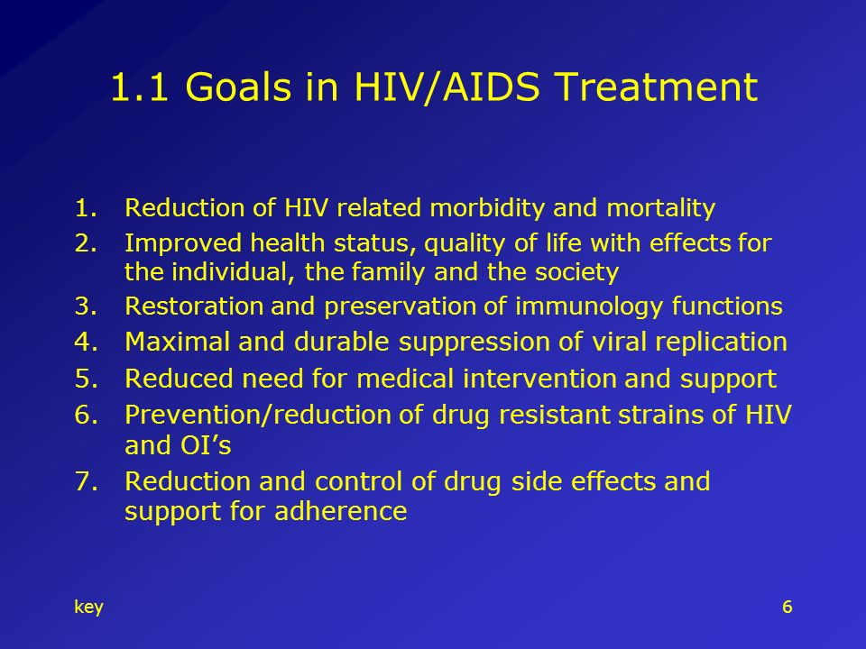 key6 1.1 Goals in HIV/AIDS Treatment 1.Reduction of HIV related morbidity and mortality 2.Improved health status, quality of life with effects for the individual, the family and the society 3.Restoration and preservation of immunology functions 4.Maximal and durable suppression of viral replication 5.Reduced need for medical intervention and support 6.Prevention/reduction of drug resistant strains of HIV and OIs 7.Reduction and control of drug side effects and support for adherence