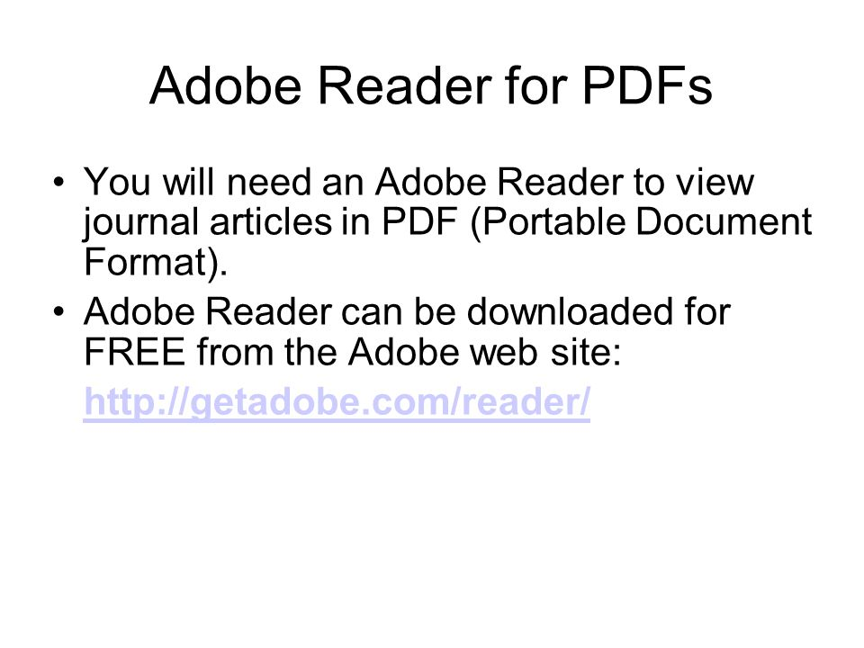 Adobe Reader for PDFs You will need an Adobe Reader to view journal articles in PDF (Portable Document Format). Adobe Reader can be downloaded for FRE