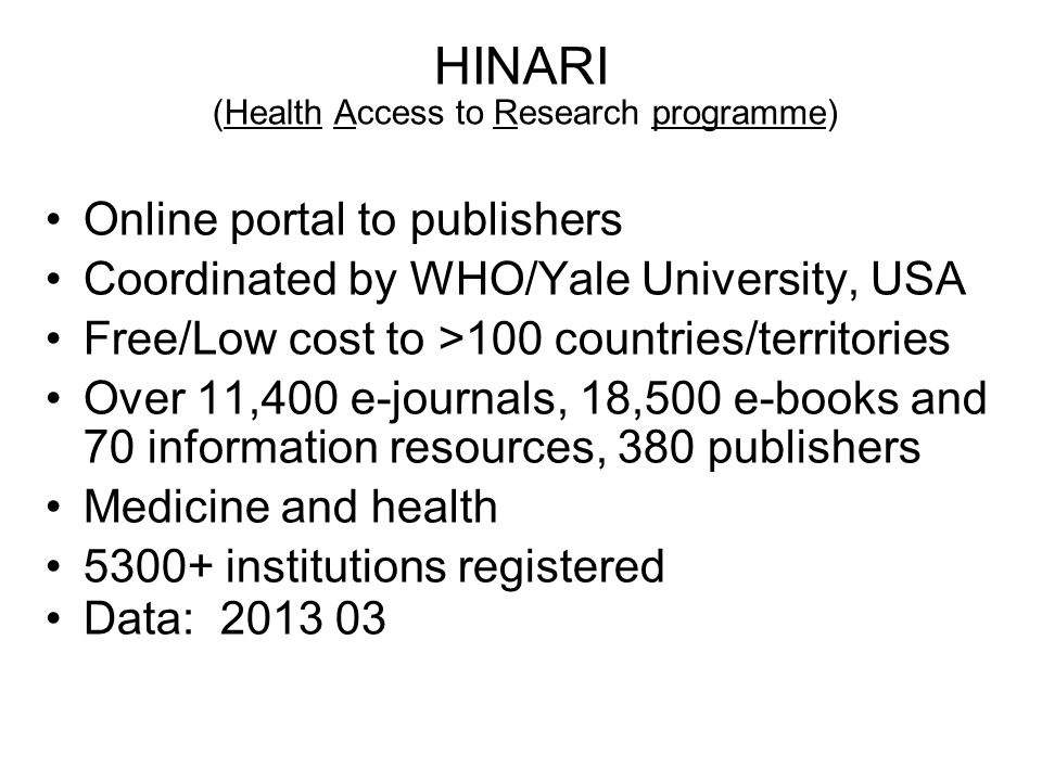 HINARI (Health Access to Research programme) Online portal to publishers Coordinated by WHO/Yale University, USA Free/Low cost to >100 countries/terri