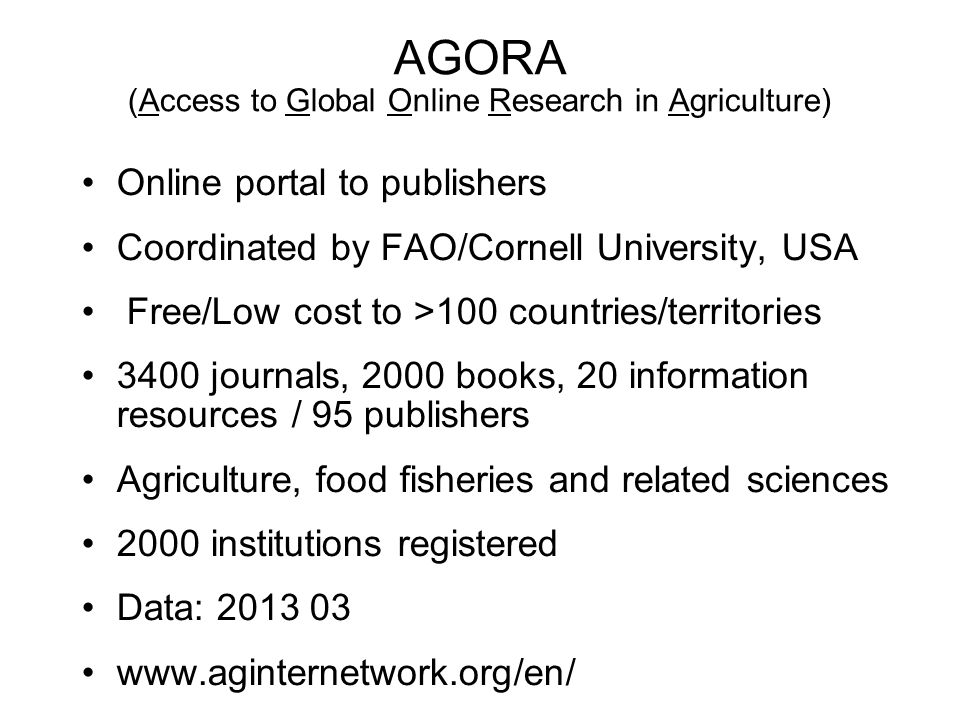 AGORA (Access to Global Online Research in Agriculture) Online portal to publishers Coordinated by FAO/Cornell University, USA Free/Low cost to >100 c