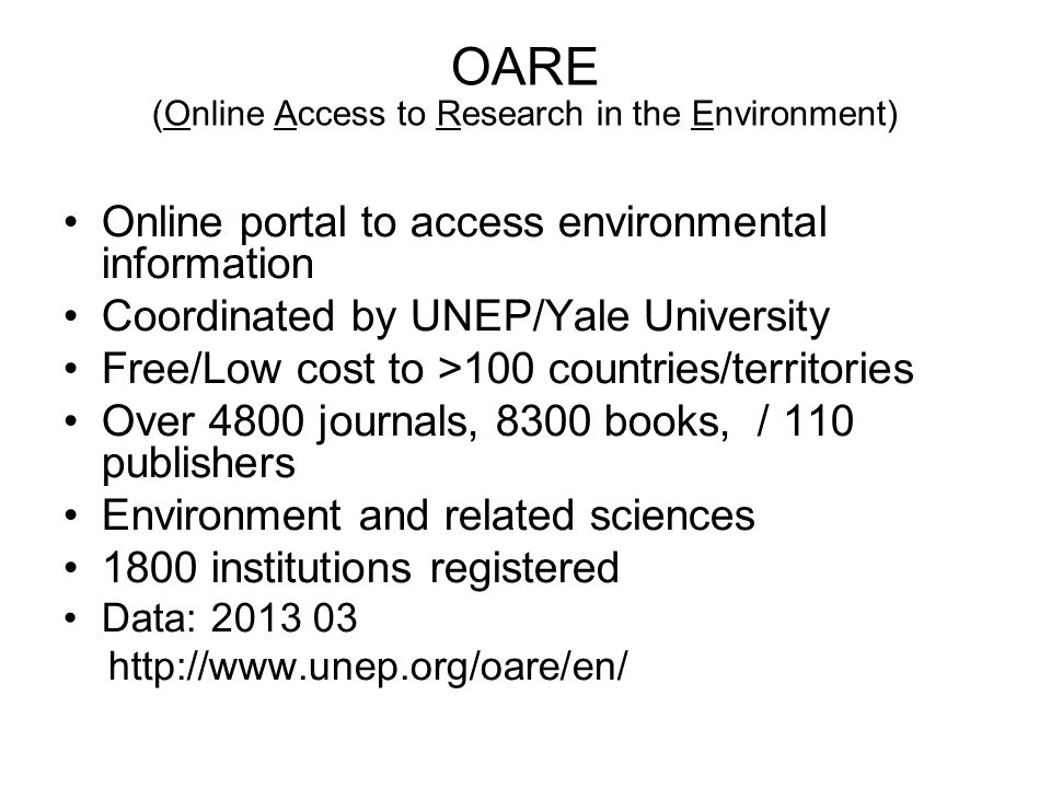 OARE (Online Access to Research in the Environment) Online portal to access environmental information Coordinated by UNEP/Yale University Free/Low cos