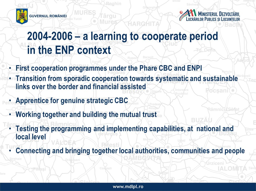 – a learning to cooperate period in the ENP context First cooperation programmes under the Phare CBC and ENPI Transition from sporadic cooperation towards systematic and sustainable links over the border and financial assisted Apprentice for genuine strategic CBC Working together and building the mutual trust Testing the programming and implementing capabilities, at national and local level Connecting and bringing together local authorities, communities and people