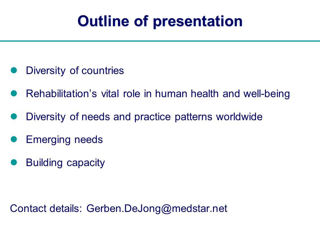 | Outline of presentation Diversity of countries Rehabilitations vital role in human health and well-being Diversity of needs and practice patterns worldwide Emerging needs Building capacity Contact details: Gerben.DeJong@medstar.net