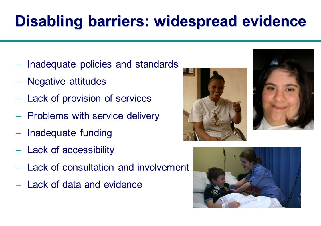 | Disabling barriers: widespread evidence Inadequate policies and standards Negative attitudes Lack of provision of services Problems with service delivery Inadequate funding Lack of accessibility Lack of consultation and involvement Lack of data and evidence