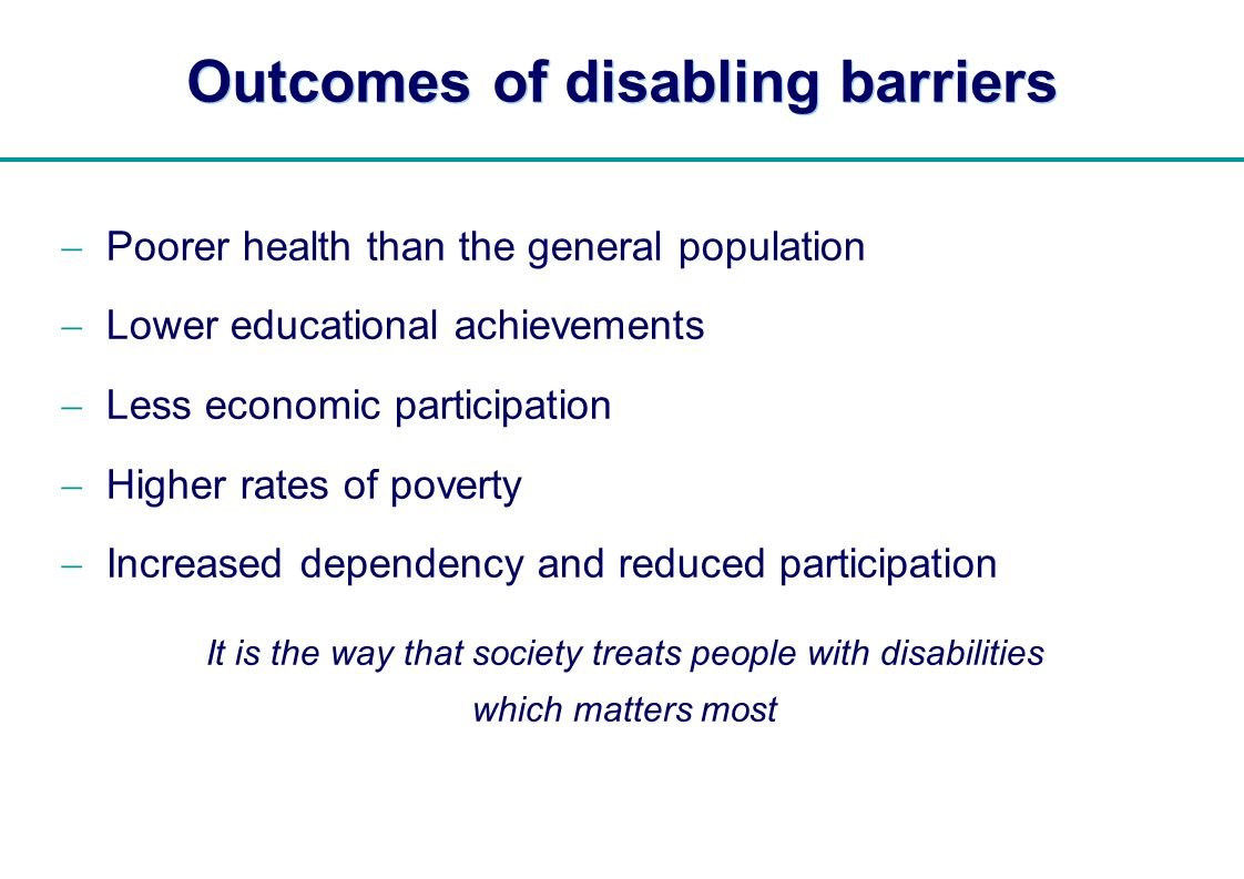 | Outcomes of disabling barriers Poorer health than the general population Lower educational achievements Less economic participation Higher rates of poverty Increased dependency and reduced participation It is the way that society treats people with disabilities which matters most