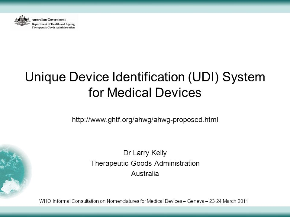 Unique Device Identification (UDI) System for Medical Devices http://www.ghtf.org/ahwg/ahwg-proposed.html Dr Larry Kelly Therapeutic Goods Administration Australia WHO Informal Consultation on Nomenclatures for Medical Devices – Geneva – 23-24 March 2011