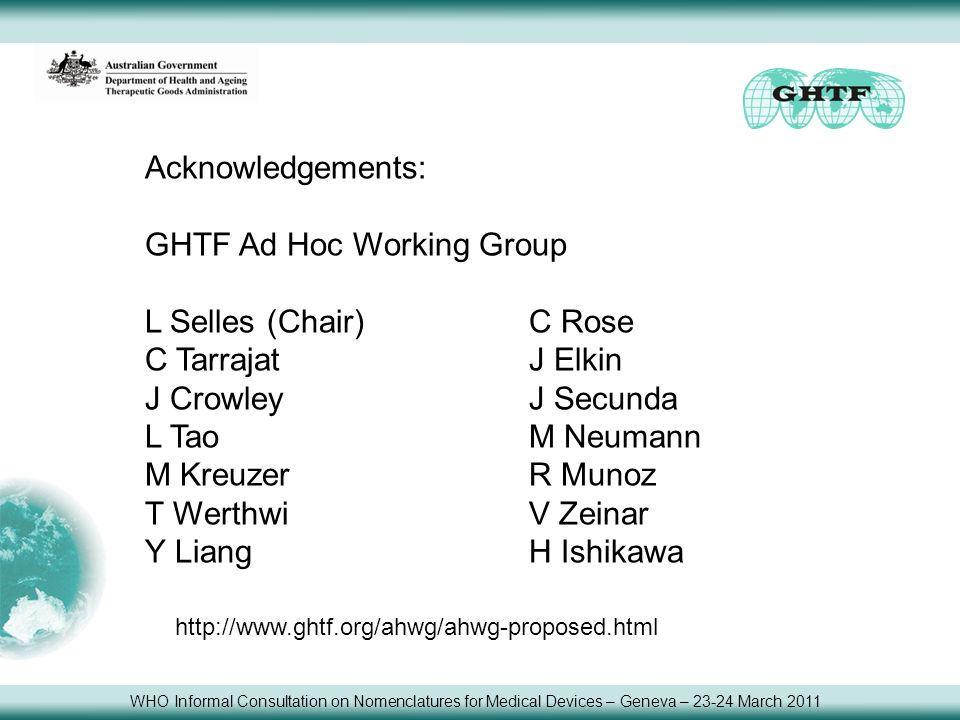 Acknowledgements: GHTF Ad Hoc Working Group L Selles (Chair)C Rose C TarrajatJ Elkin J CrowleyJ Secunda L TaoM Neumann M KreuzerR Munoz T WerthwiV Zeinar Y LiangH Ishikawa http://www.ghtf.org/ahwg/ahwg-proposed.html WHO Informal Consultation on Nomenclatures for Medical Devices – Geneva – 23-24 March 2011