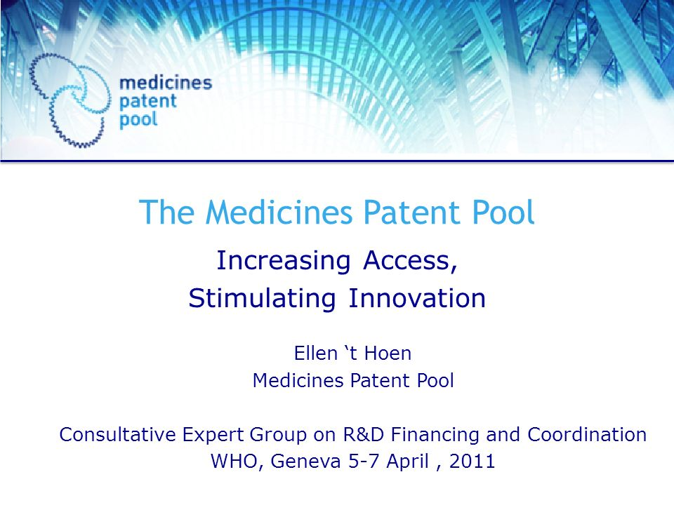 The Medicines Patent Pool Increasing Access, Stimulating Innovation Ellen t Hoen Medicines Patent Pool Consultative Expert Group on R&D Financing and Coordination WHO, Geneva 5-7 April, 2011
