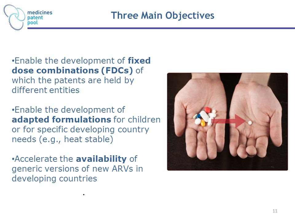 Enable the development of fixed dose combinations (FDCs) of which the patents are held by different entities Enable the development of adapted formulations for children or for specific developing country needs (e.g., heat stable) Accelerate the availability of generic versions of new ARVs in developing countries Three Main Objectives 11