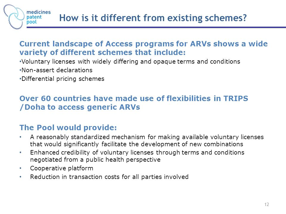 12 Current landscape of Access programs for ARVs shows a wide variety of different schemes that include: Voluntary licenses with widely differing and opaque terms and conditions Non-assert declarations Differential pricing schemes Over 60 countries have made use of flexibilities in TRIPS /Doha to access generic ARVs The Pool would provide: A reasonably standardized mechanism for making available voluntary licenses that would significantly facilitate the development of new combinations Enhanced credibility of voluntary licenses through terms and conditions negotiated from a public health perspective Cooperative platform Reduction in transaction costs for all parties involved How is it different from existing schemes
