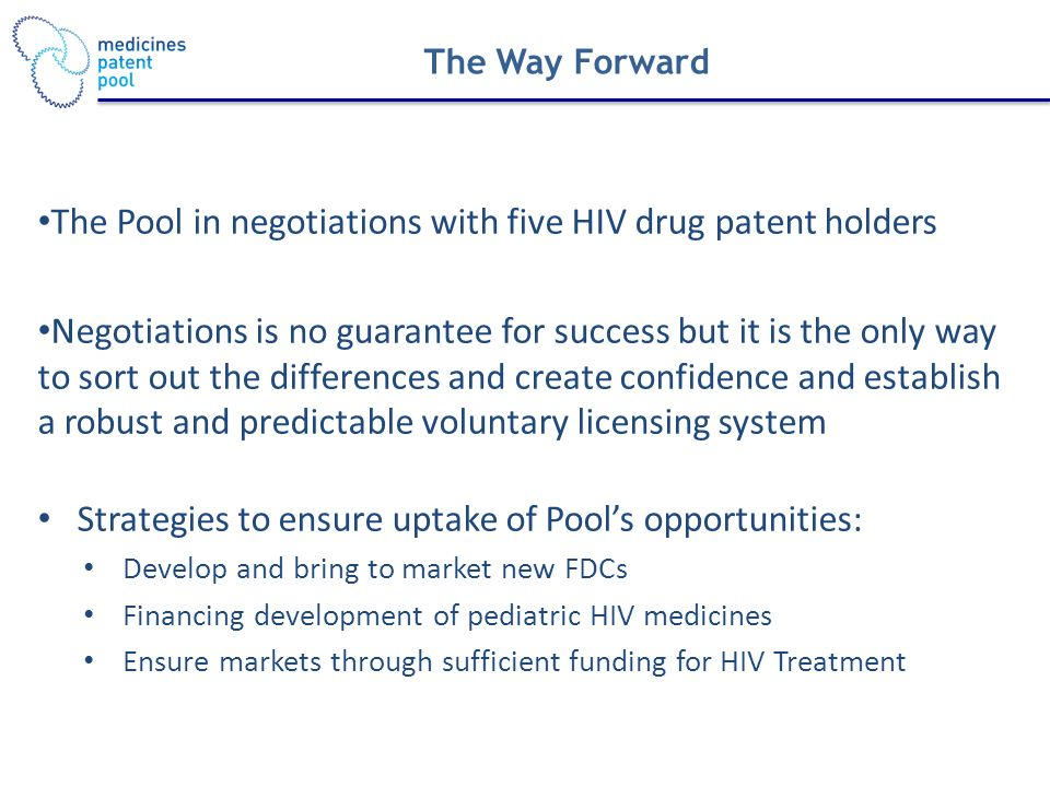 The Way Forward The Pool in negotiations with five HIV drug patent holders Negotiations is no guarantee for success but it is the only way to sort out the differences and create confidence and establish a robust and predictable voluntary licensing system Strategies to ensure uptake of Pools opportunities: Develop and bring to market new FDCs Financing development of pediatric HIV medicines Ensure markets through sufficient funding for HIV Treatment