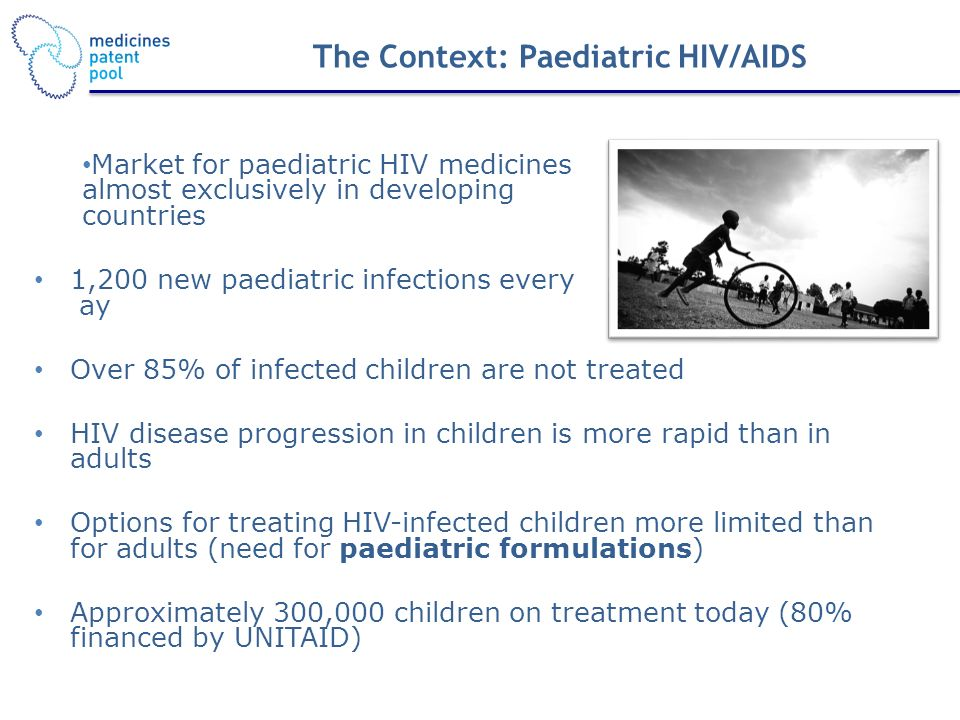 The Context: Paediatric HIV/AIDS Market for paediatric HIV medicines almost exclusively in developing countries 1,200 new paediatric infections every ay Over 85% of infected children are not treated HIV disease progression in children is more rapid than in adults Options for treating HIV-infected children more limited than for adults (need for paediatric formulations) Approximately 300,000 children on treatment today (80% financed by UNITAID)