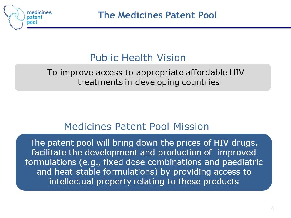 Public Health Vision Medicines Patent Pool Mission To improve access to appropriate affordable HIV treatments in developing countries The patent pool will bring down the prices of HIV drugs, facilitate the development and production of improved formulations (e.g., fixed dose combinations and paediatric and heat-stable formulations) by providing access to intellectual property relating to these products The Medicines Patent Pool 6