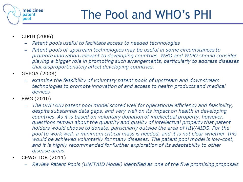 The Pool and WHOs PHI CIPIH (2006) – Patent pools useful to facilitate access to needed technologies – Patent pools of upstream technologies may be useful in some circumstances to promote innovation relevant to developing countries.