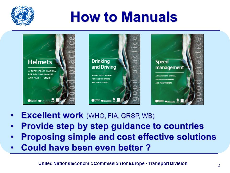 United Nations Economic Commission for Europe - Transport Division How to Manuals Excellent work (WHO, FIA, GRSP, WB) Excellent work (WHO, FIA, GRSP, WB) Provide step by step guidance to countries Provide step by step guidance to countries Proposing simple and cost effective solutions Proposing simple and cost effective solutions Could have been even better .