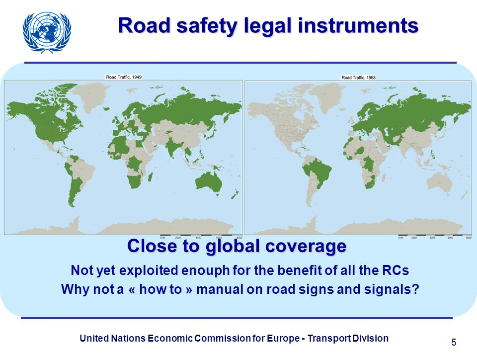 United Nations Economic Commission for Europe - Transport Division Road safety legal instruments Close to global coverage 5 Not yet exploited enouph f