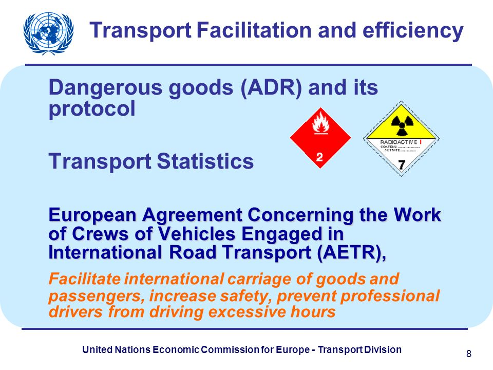 United Nations Economic Commission for Europe - Transport Division Dangerous goods (ADR) and its protocol Transport Statistics European Agreement Concerning the Work of Crews of Vehicles Engaged in International Road Transport (AETR), Facilitate international carriage of goods and passengers, increase safety, prevent professional drivers from driving excessive hours Transport Facilitation and efficiency 8