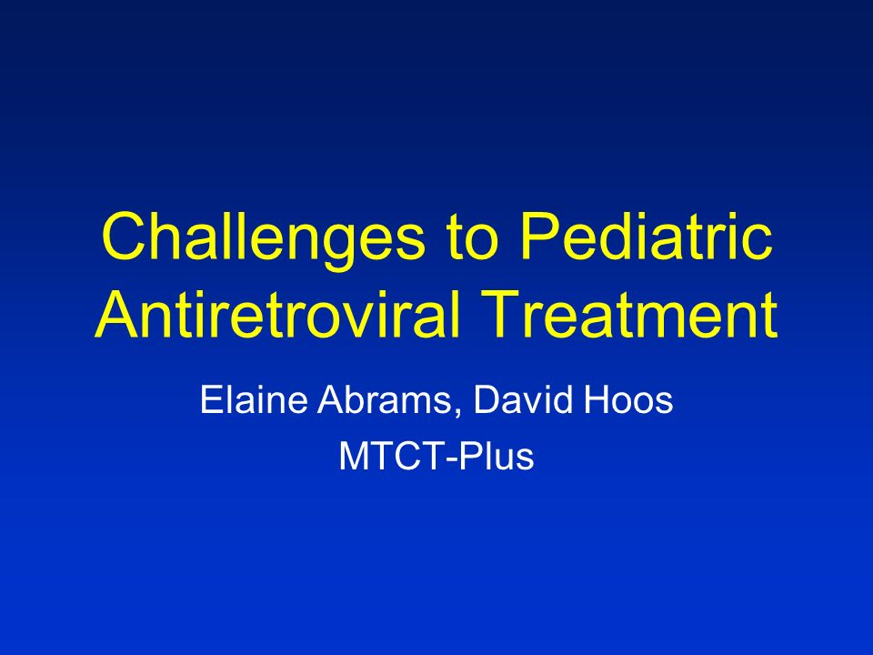 Challenges to Pediatric Antiretroviral Treatment Elaine Abrams, David Hoos MTCT-Plus