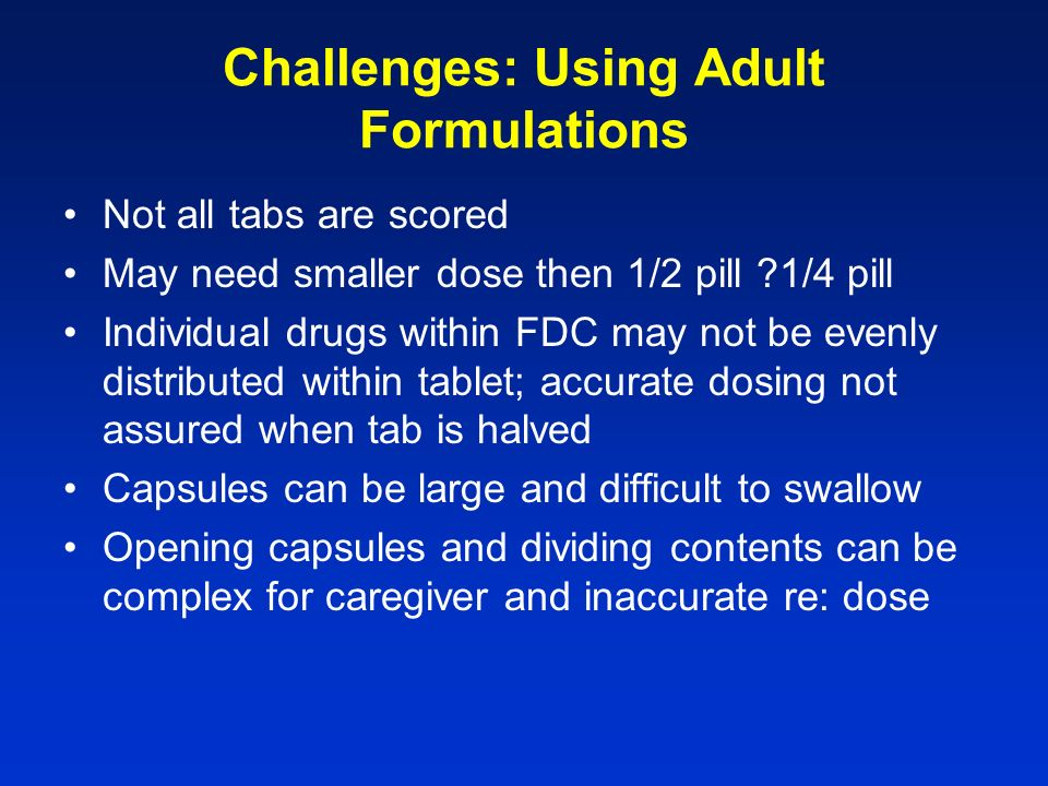 Challenges: Using Adult Formulations Not all tabs are scored May need smaller dose then 1/2 pill 1/4 pill Individual drugs within FDC may not be evenly distributed within tablet; accurate dosing not assured when tab is halved Capsules can be large and difficult to swallow Opening capsules and dividing contents can be complex for caregiver and inaccurate re: dose