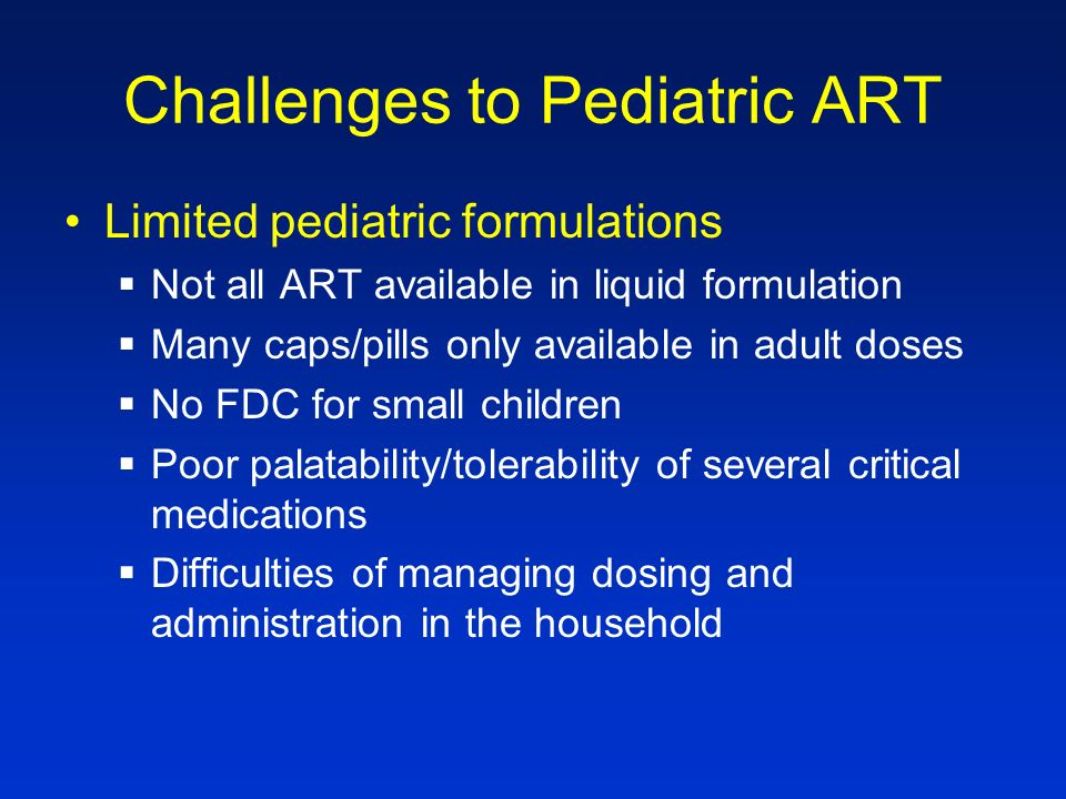 Challenges: Treatment of HIV & TB No studies in children examining pharmacokinetics of ART for children receiving TB treatment –Significant pharmacologic interactions between protease inhibitors and rifampin –Interactions between nevirapine and rifampin Efavirenz dosing not known for young children (< 3 years, <10kg)