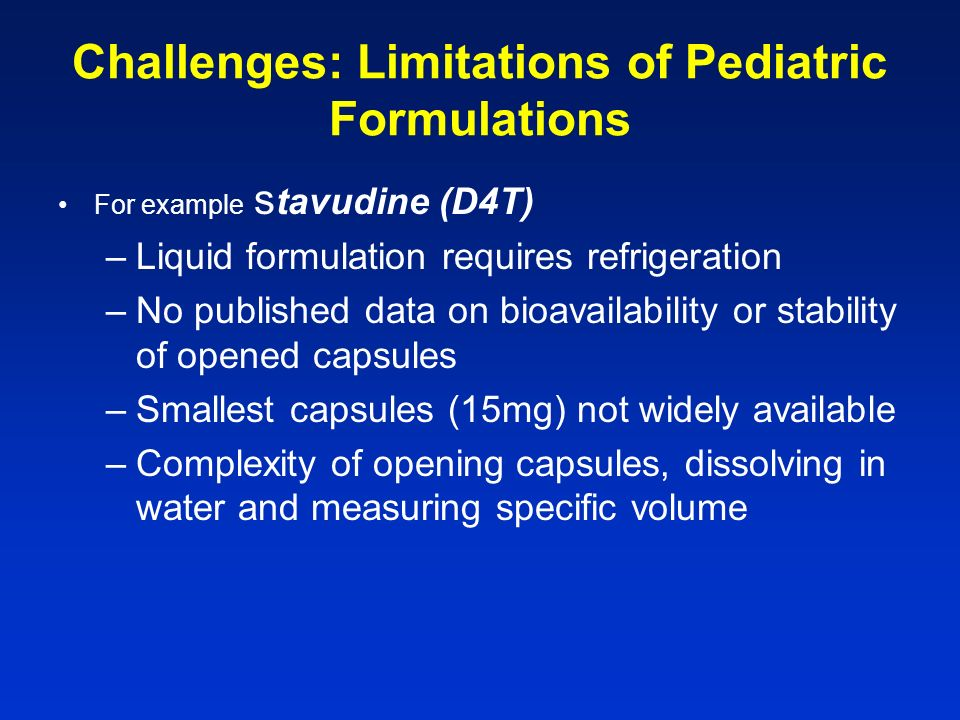 Challenges: Limitations of Pediatric Formulations For example z idovudine –Large volume/dose a child grows –Often associated with nausea –Anemia common side effect For example didanosine –Must be taken on empty stomach?