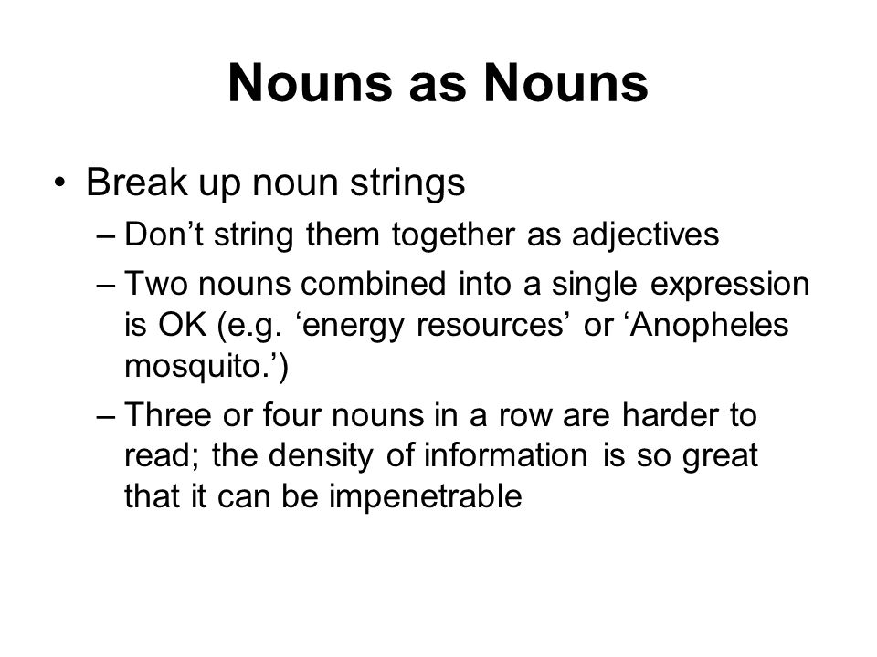 Nouns as Nouns Break up noun strings –Dont string them together as adjectives –Two nouns combined into a single expression is OK (e.g.