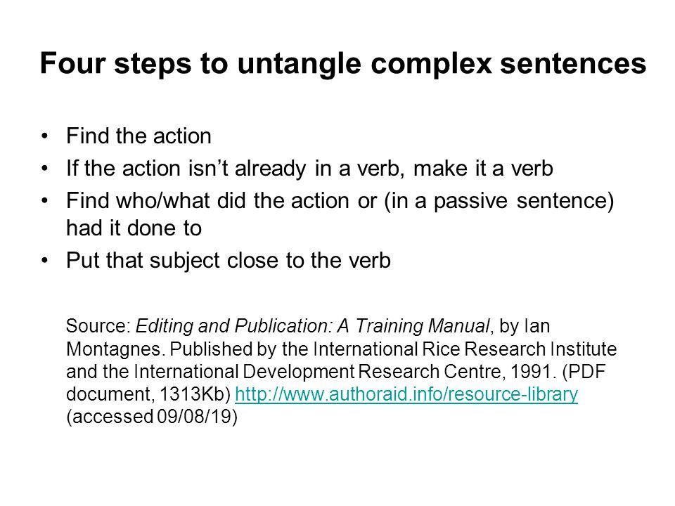 Four steps to untangle complex sentences Find the action If the action isnt already in a verb, make it a verb Find who/what did the action or (in a pa
