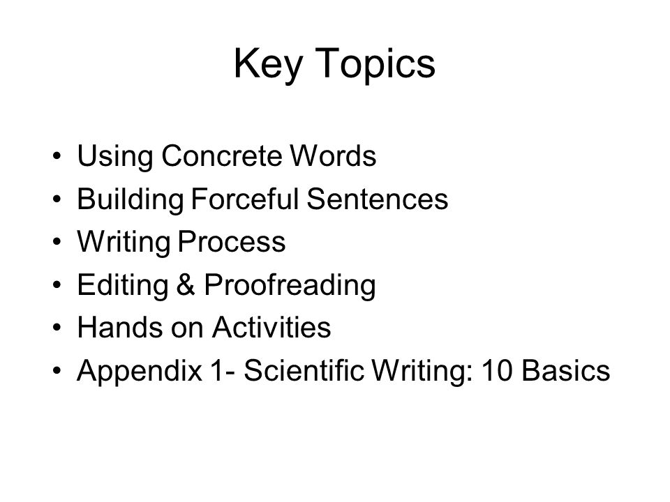Key Topics Using Concrete Words Building Forceful Sentences Writing Process Editing & Proofreading Hands on Activities Appendix 1- Scientific Writing: 10 Basics