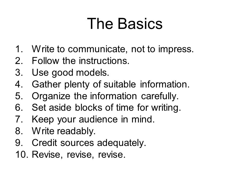 The Basics 1.Write to communicate, not to impress. 2.Follow the instructions. 3.Use good models. 4.Gather plenty of suitable information. 5.Organize t
