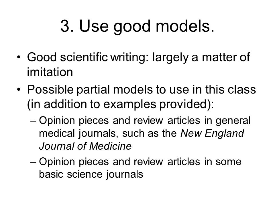 3. Use good models. Good scientific writing: largely a matter of imitation Possible partial models to use in this class (in addition to examples provi