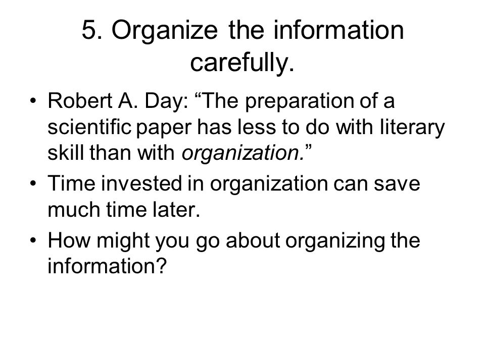 5. Organize the information carefully. Robert A. Day: The preparation of a scientific paper has less to do with literary skill than with organization.