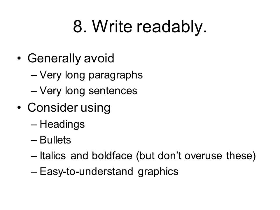 8. Write readably. Generally avoid –Very long paragraphs –Very long sentences Consider using –Headings –Bullets –Italics and boldface (but dont overus