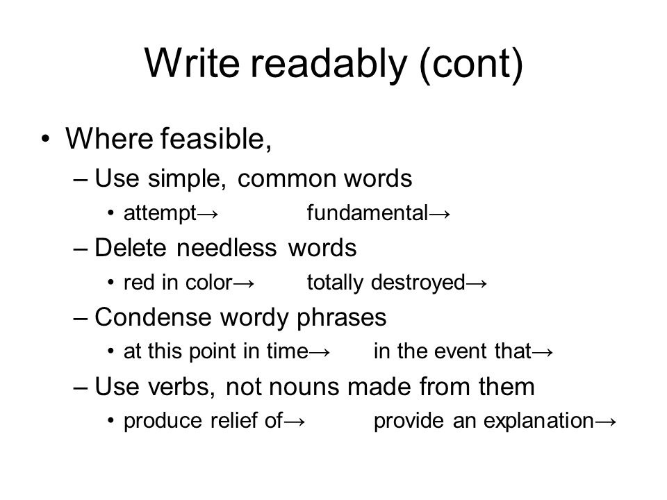 Write readably (cont) Where feasible, –Use simple, common words attemptfundamental –Delete needless words red in colortotally destroyed –Condense wordy phrases at this point in timein the event that –Use verbs, not nouns made from them produce relief ofprovide an explanation