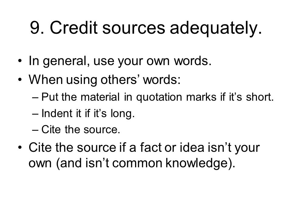 9. Credit sources adequately. In general, use your own words.