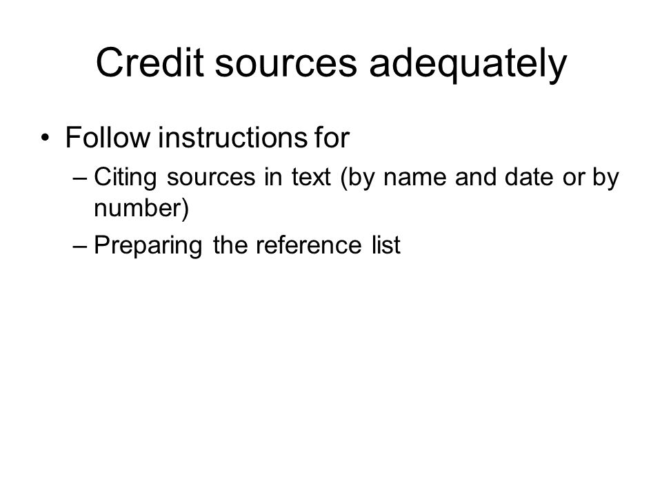 Credit sources adequately Follow instructions for –Citing sources in text (by name and date or by number) –Preparing the reference list