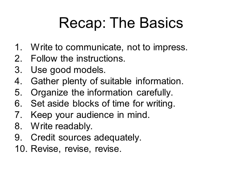 Recap: The Basics 1.Write to communicate, not to impress. 2.Follow the instructions. 3.Use good models. 4.Gather plenty of suitable information. 5.Org
