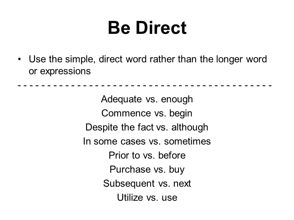 Be Direct Use the simple, direct word rather than the longer word or expressions - - - - - - - - - - - - - - - - - - - - - - - - - - - - - - - - - - - - - - - - - - - Adequate vs.