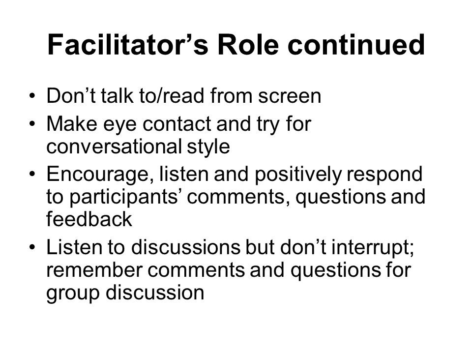Facilitators Role continued Dont talk to/read from screen Make eye contact and try for conversational style Encourage, listen and positively respond t