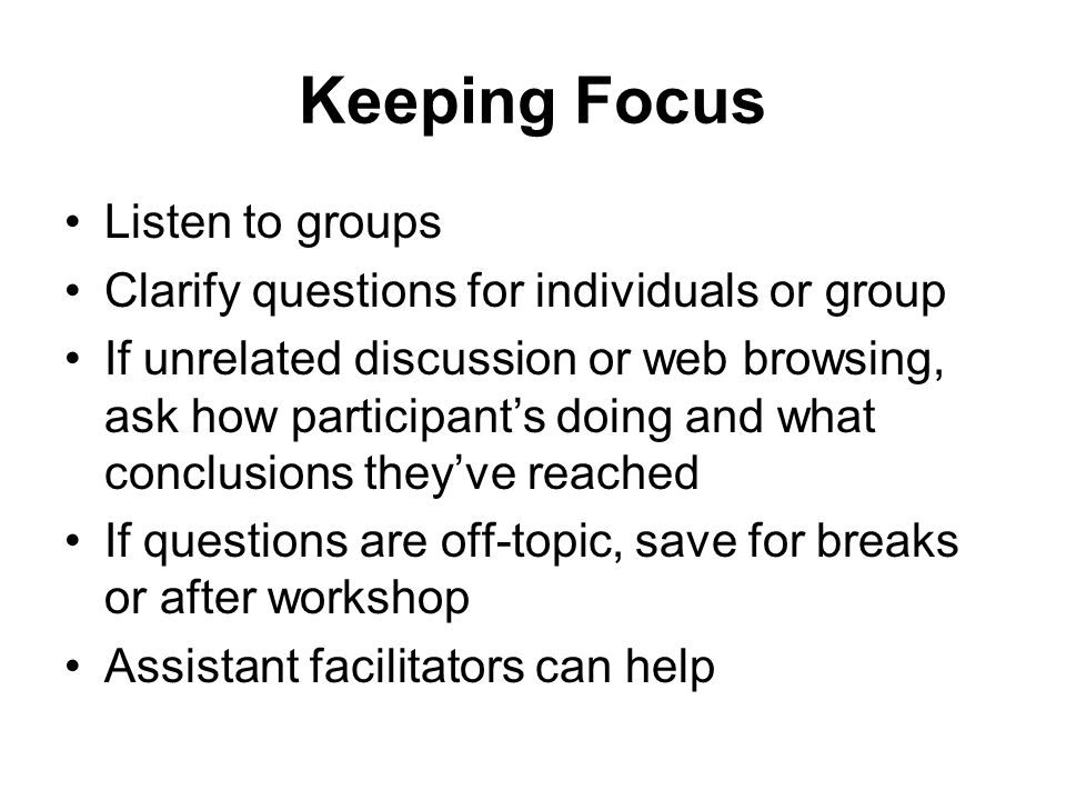 Keeping Focus Listen to groups Clarify questions for individuals or group If unrelated discussion or web browsing, ask how participants doing and what