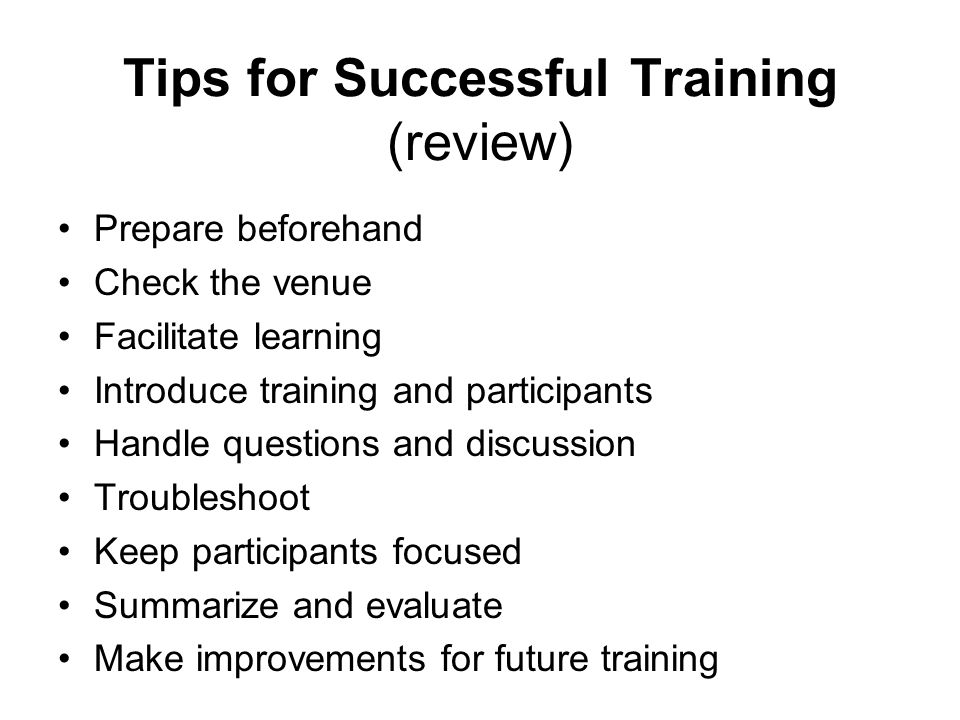 Tips for Successful Training (review) Prepare beforehand Check the venue Facilitate learning Introduce training and participants Handle questions and
