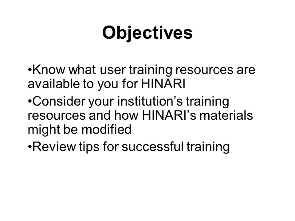 Objectives Know what user training resources are available to you for HINARI Consider your institutions training resources and how HINARIs materials m