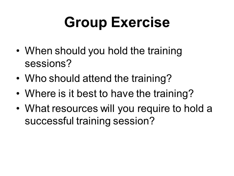 Group Exercise When should you hold the training sessions? Who should attend the training? Where is it best to have the training? What resources will