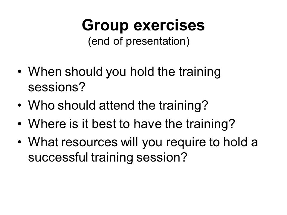 Group exercises (end of presentation) When should you hold the training sessions? Who should attend the training? Where is it best to have the trainin