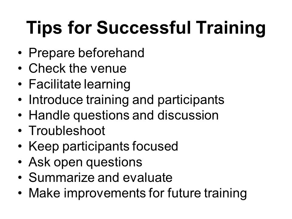 Tips for Successful Training Prepare beforehand Check the venue Facilitate learning Introduce training and participants Handle questions and discussio