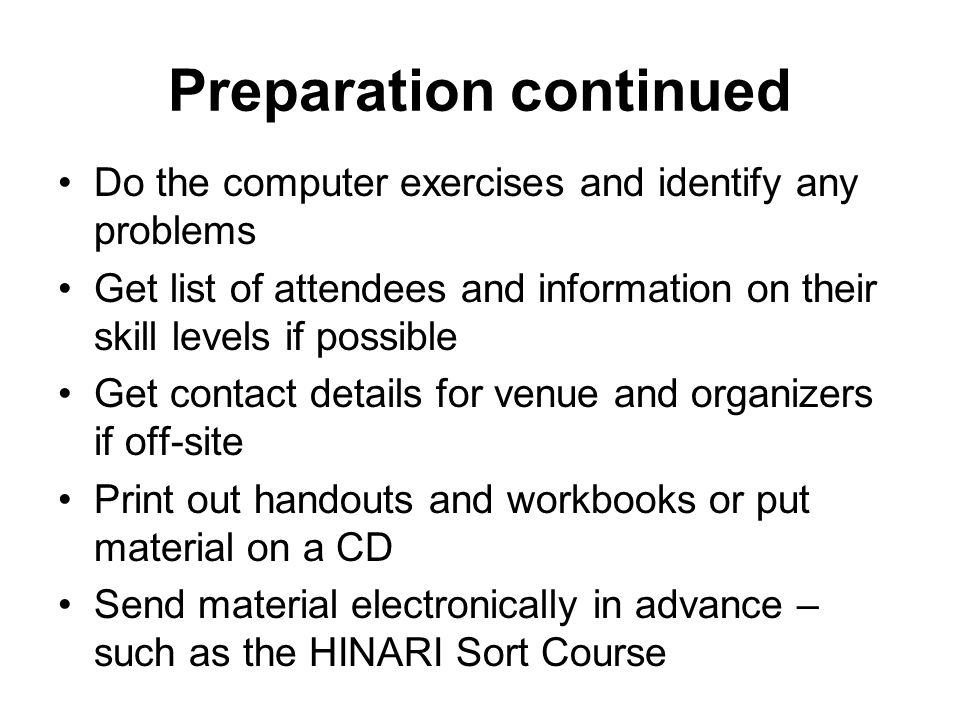 Preparation continued Do the computer exercises and identify any problems Get list of attendees and information on their skill levels if possible Get