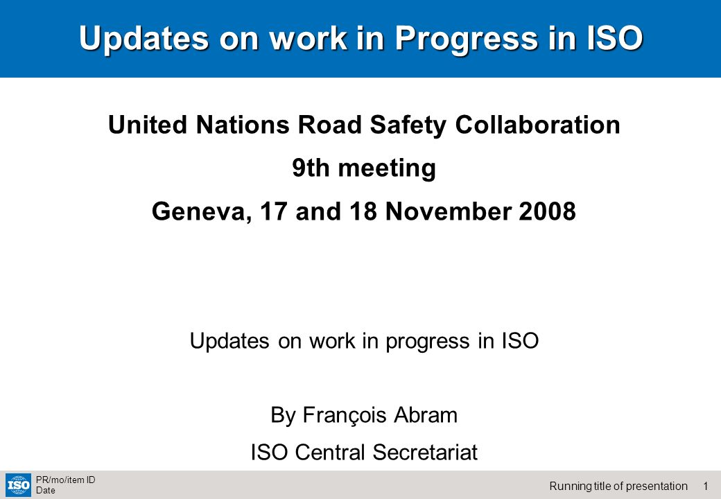 1Running title of presentation PR/mo/item ID Date Updates on work in Progress in ISO United Nations Road Safety Collaboration 9th meeting Geneva, 17 and 18 November 2008 Updates on work in progress in ISO By François Abram ISO Central Secretariat
