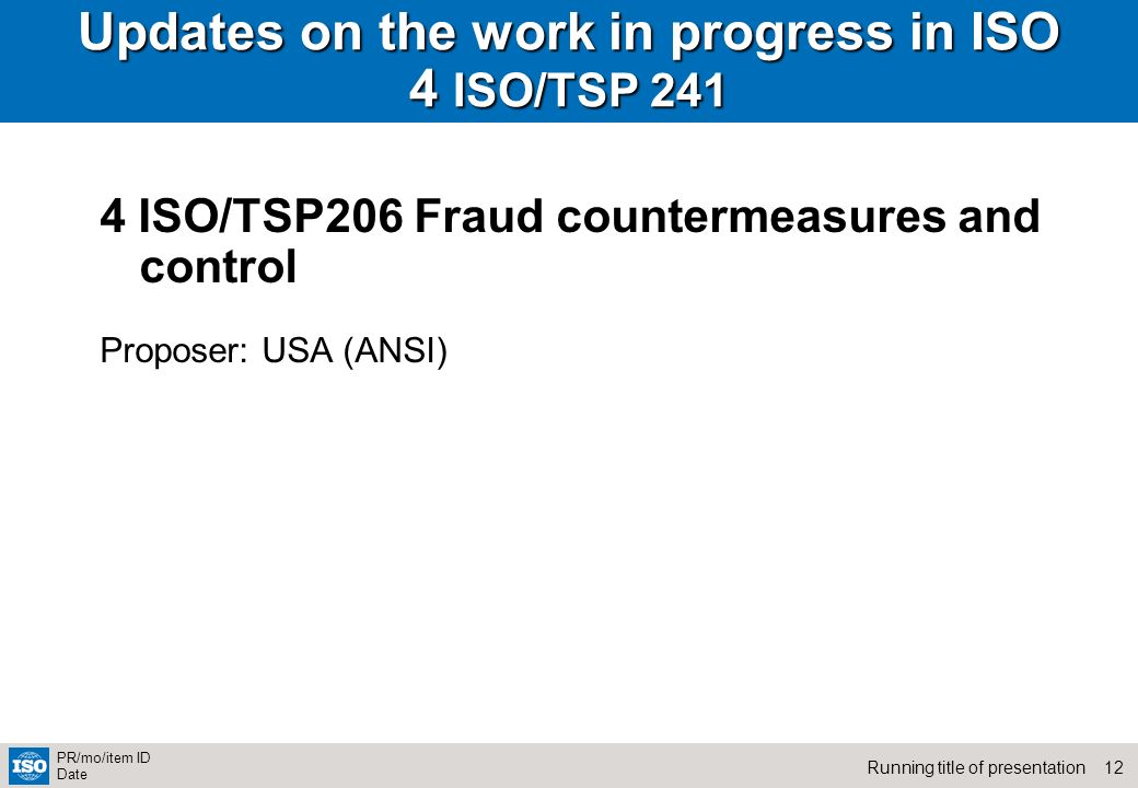 12Running title of presentation PR/mo/item ID Date Updates on the work in progress in ISO 4 ISO/TSP ISO/TSP206 Fraud countermeasures and control Proposer: USA (ANSI)