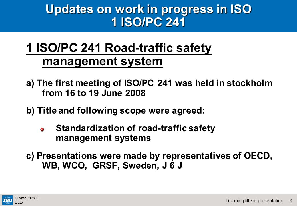 3Running title of presentation PR/mo/item ID Date Updates on work in progress in ISO 1 ISO/PC ISO/PC 241 Road-traffic safety management system a) The first meeting of ISO/PC 241 was held in stockholm from 16 to 19 June 2008 b) Title and following scope were agreed: Standardization of road-traffic safety management systems c) Presentations were made by representatives of OECD, WB, WCO, GRSF, Sweden, J 6 J