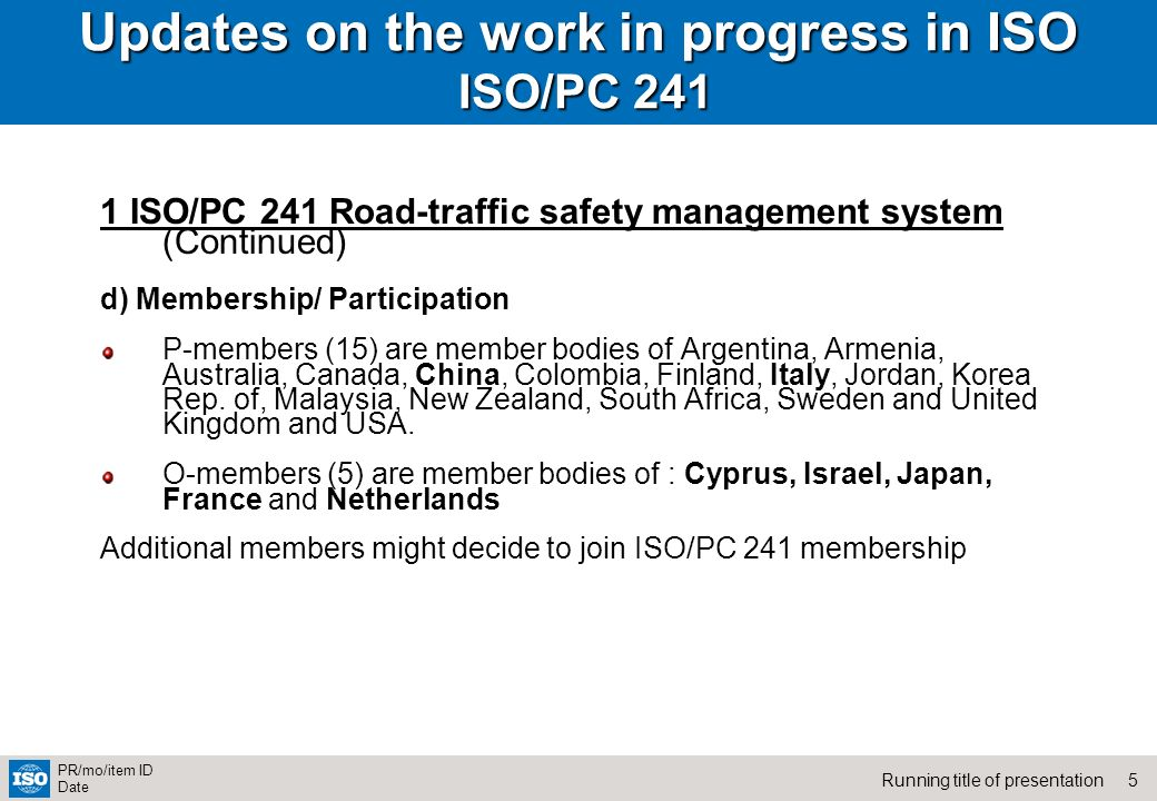 5Running title of presentation PR/mo/item ID Date Updates on the work in progress in ISO ISO/PC ISO/PC 241 Road-traffic safety management system (Continued) d) Membership/ Participation P-members (15) are member bodies of Argentina, Armenia, Australia, Canada, China, Colombia, Finland, Italy, Jordan, Korea Rep.