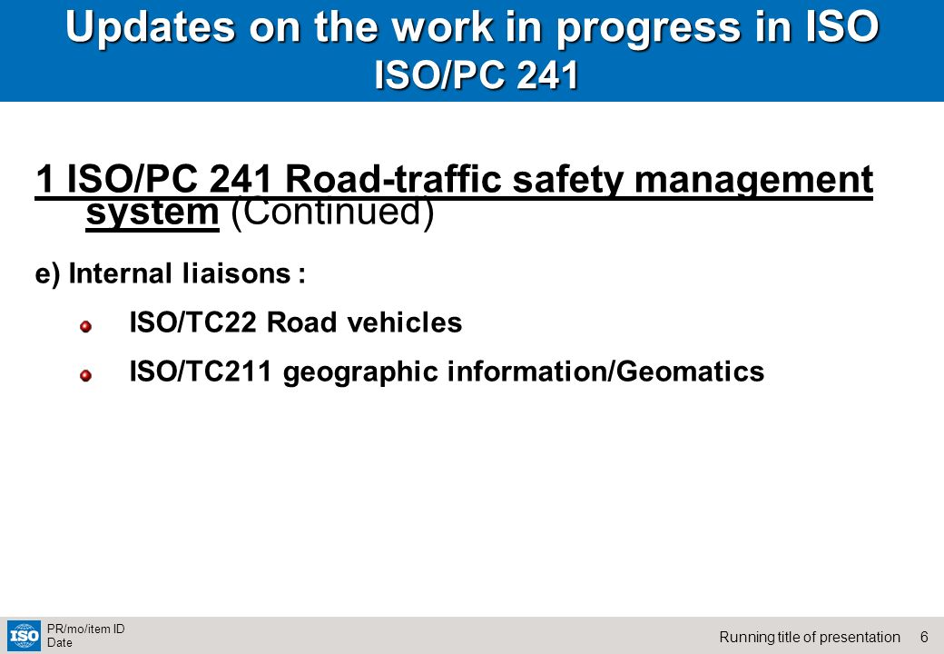 6Running title of presentation PR/mo/item ID Date Updates on the work in progress in ISO ISO/PC ISO/PC 241 Road-traffic safety management system (Continued) e) Internal liaisons : ISO/TC22 Road vehicles ISO/TC211 geographic information/Geomatics